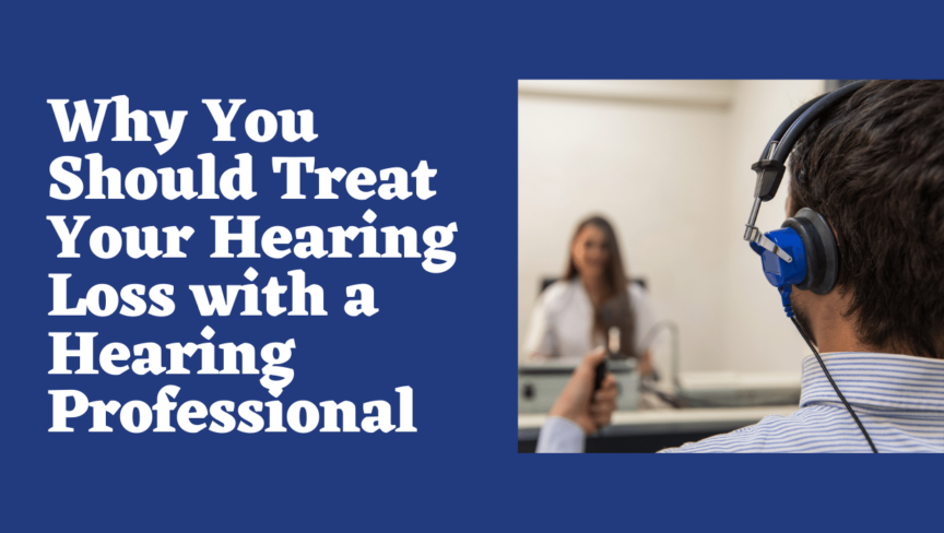 Why You Should Treat Your Hearing Loss with a Hearing Professional
